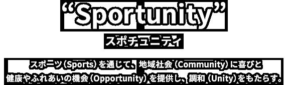 Sportunity スポーツ(Sports)を通じて、地域社会(Community)に喜びと健康やふれあいの機会(Opportunity)を提供し、調和(Unity)をもたらす。